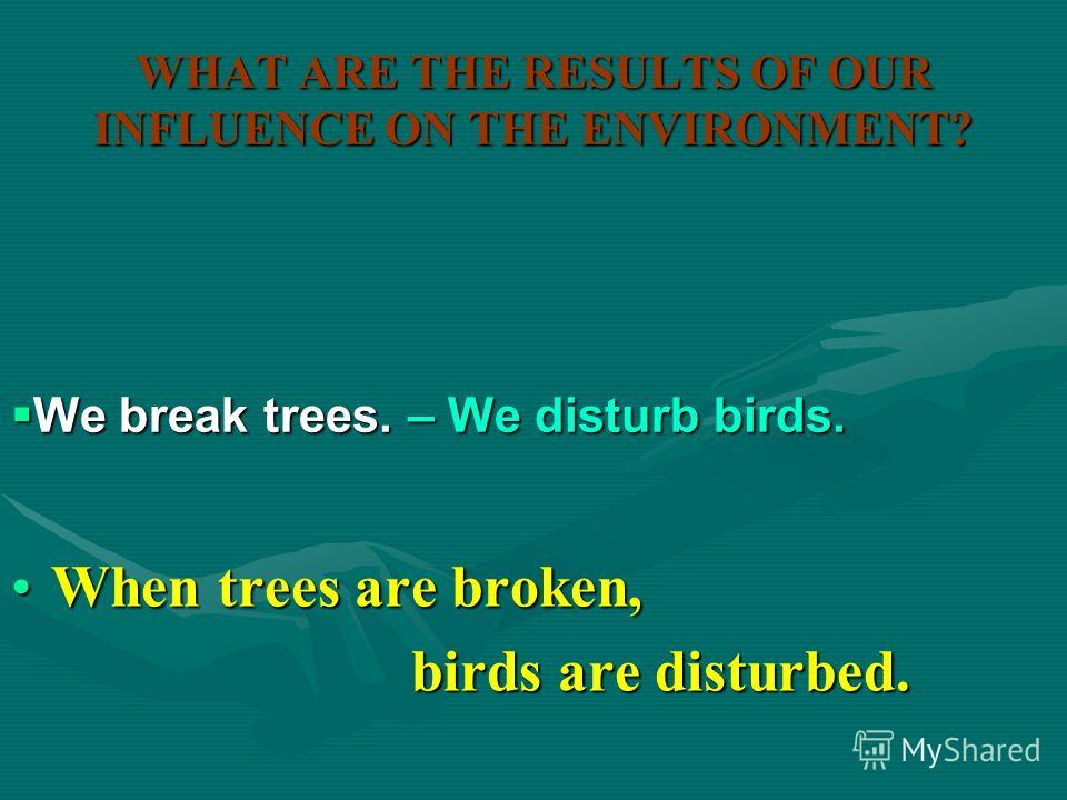 WHAT ARE THE RESULTS OF OUR INFLUENCE ON THE ENVIRONMENT? When litter is left in the forests,When litter is left in the forests, animals are hurt. animals are hurt. We leave litter in the forests. We leave litter in the forests. – We hurt animals. –