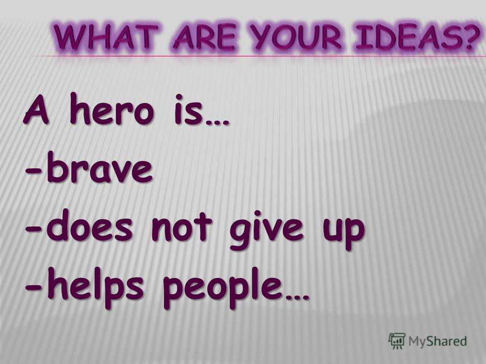 A hero is… -brave -does not give up -helps people…