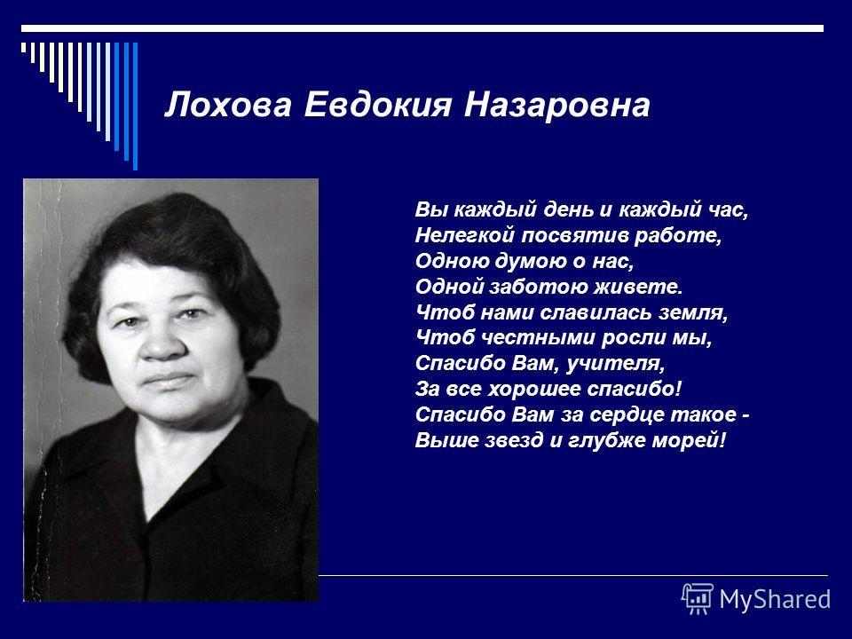 Лохова Евдокия Назаровна Вы каждый день и каждый час, Нелегкой посвятив работе, Одною думою о нас, Одной заботою живете. Чтоб нами славилась земля, Чтоб честными росли мы, Спасибо Вам, учителя, За все хорошее спасибо! Спасибо Вам за сердце такое - Вы