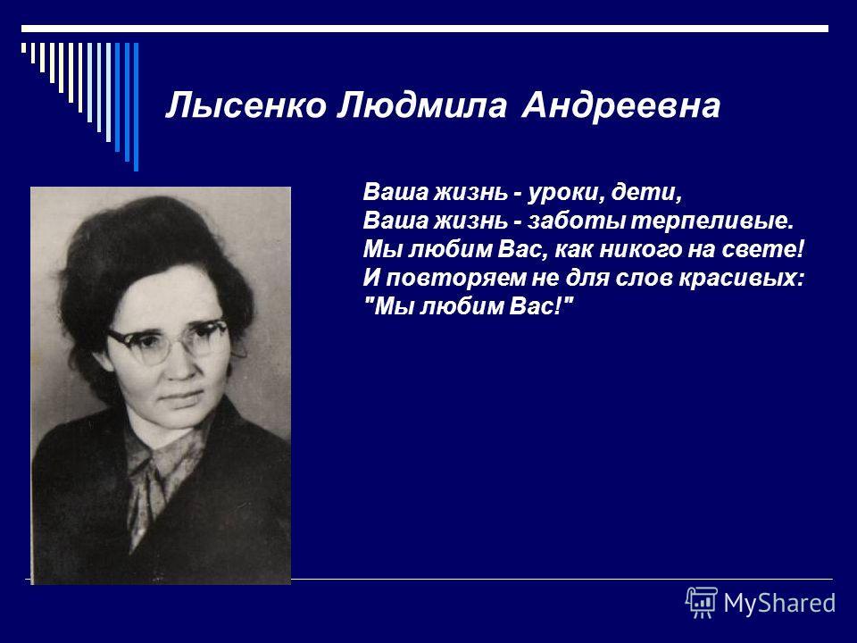 Лысенко Людмила Андреевна Ваша жизнь - уроки, дети, Ваша жизнь - заботы терпеливые. Мы любим Вас, как никого на свете! И повторяем не для слов красивых: Мы любим Вас!