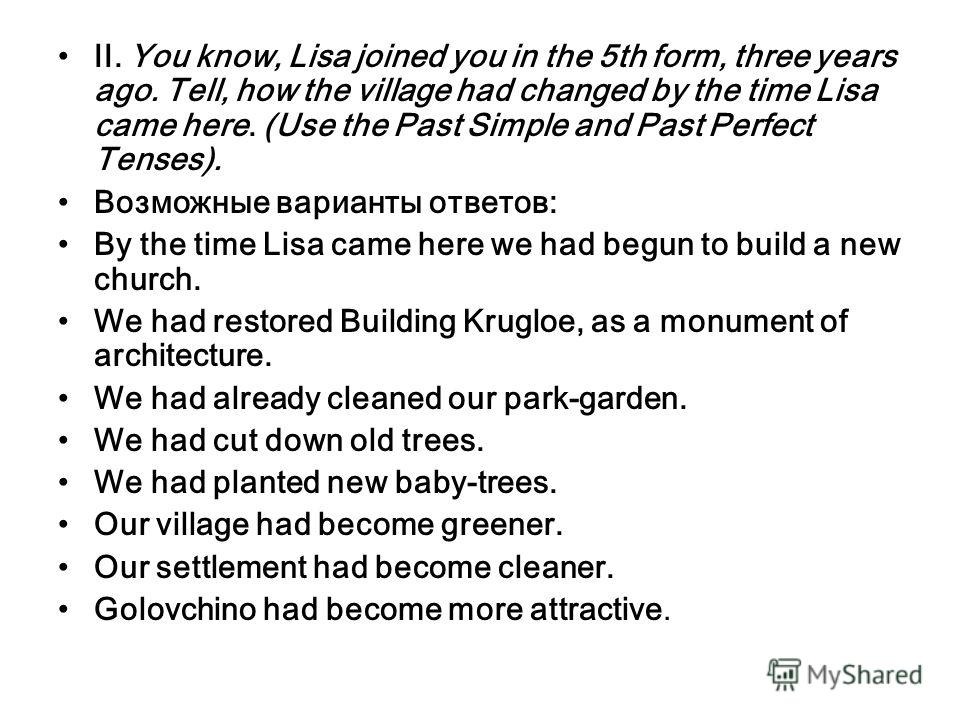 II. You know, Lisa joined you in the 5th form, three years ago. Tell, how the village had changed by the time Lisa came here. (Use the Past Simple and Past Perfect Tenses). Возможные варианты ответов: By the time Lisa came here we had begun to build