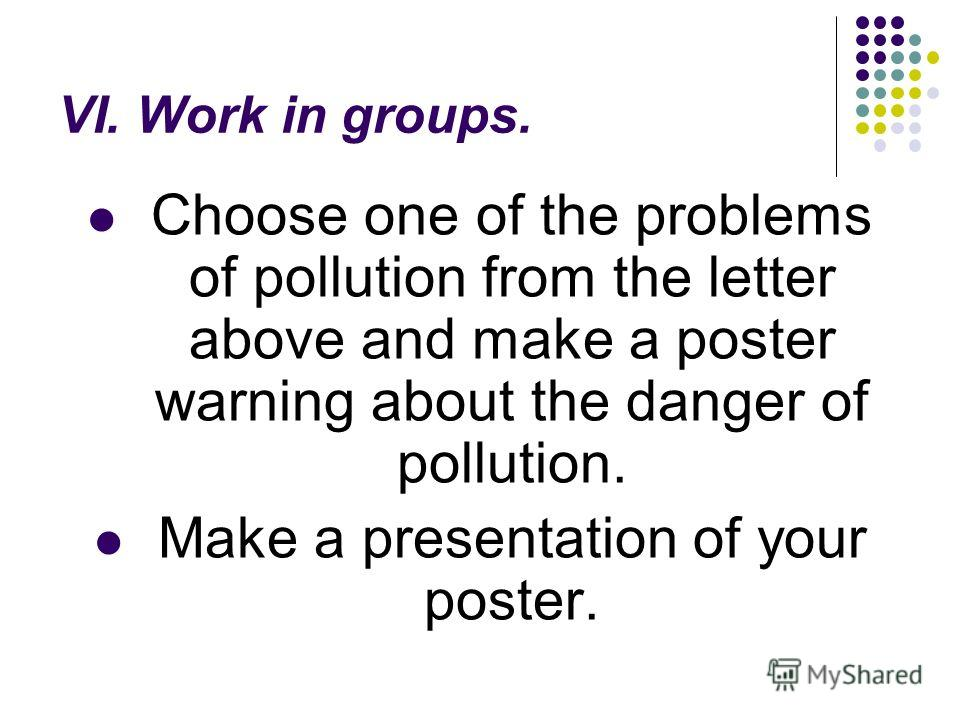 VI. Work in groups. Choose one of the problems of pollution from the letter above and make a poster warning about the danger of pollution. Make a presentation of your poster.