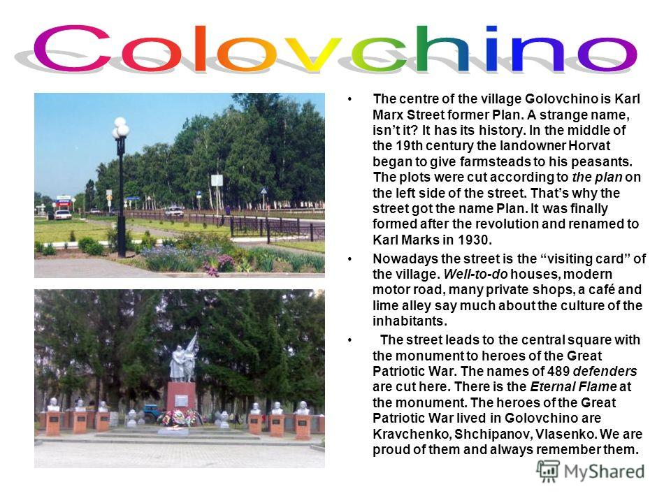 The centre of the village Golovchino is Karl Marx Street former Plan. A strange name, isnt it? It has its history. In the middle of the 19th century the landowner Horvat began to give farmsteads to his peasants. The plots were cut according to the pl