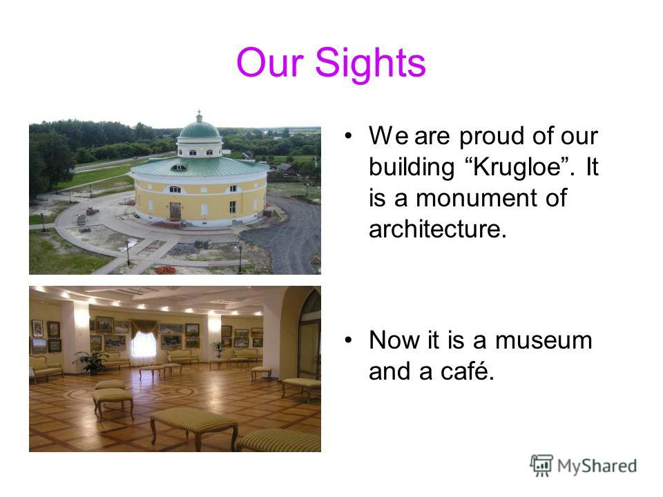 Our Sights We are proud of our building Krugloe. It is a monument of architecture. Now it is a museum and a café.