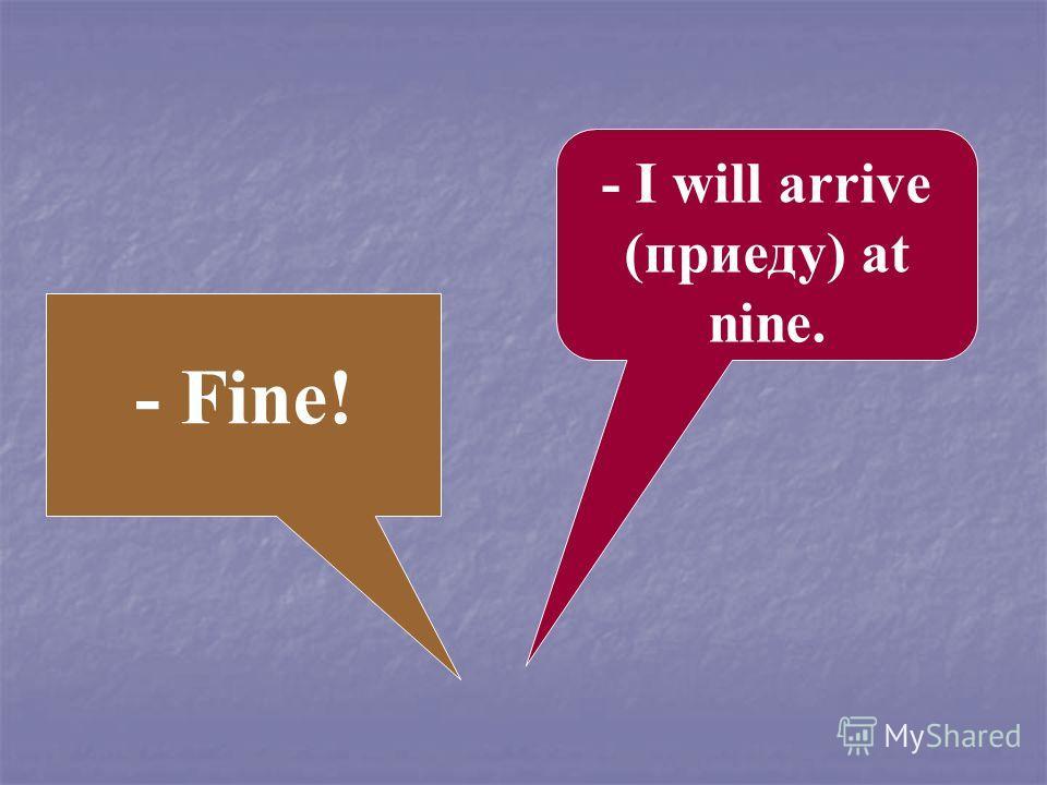 - Fine! - I will arrive (приеду) at nine.