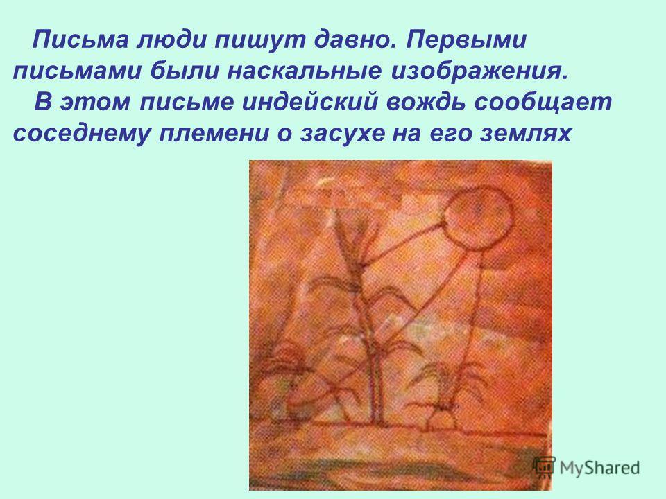П исьма люди пишут давно. Первыми письмами были наскальные изображения. В этом письме индейский вождь сообщает соседнему племени о засухе на его землях