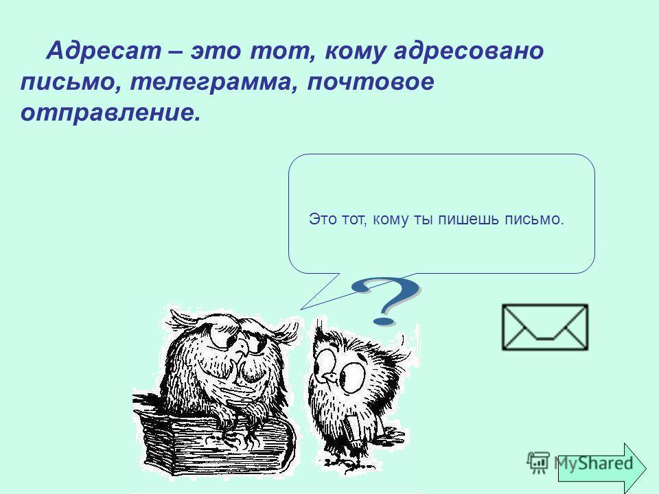 А дресат – это тот, кому адресовано письмо, телеграмма, почтовое отправление. Это тот, кому ты пишешь письмо.