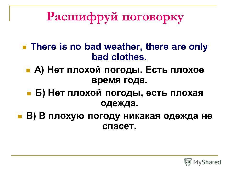 Расшифруй поговорку There is no bad weather, there are only bad clothes. А) Нет плохой погоды. Есть плохое время года. Б) Нет плохой погоды, есть плохая одежда. В) В плохую погоду никакая одежда не спасет.