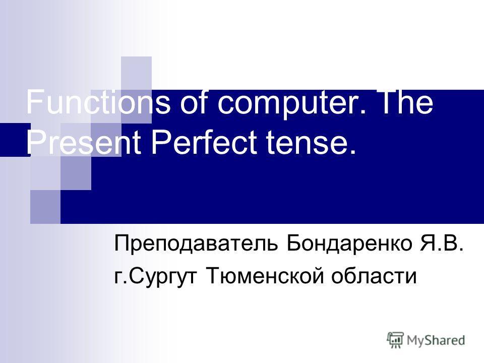Functions of computer. The Present Perfect tense. Преподаватель Бондаренко Я.В. г.Сургут Тюменской области