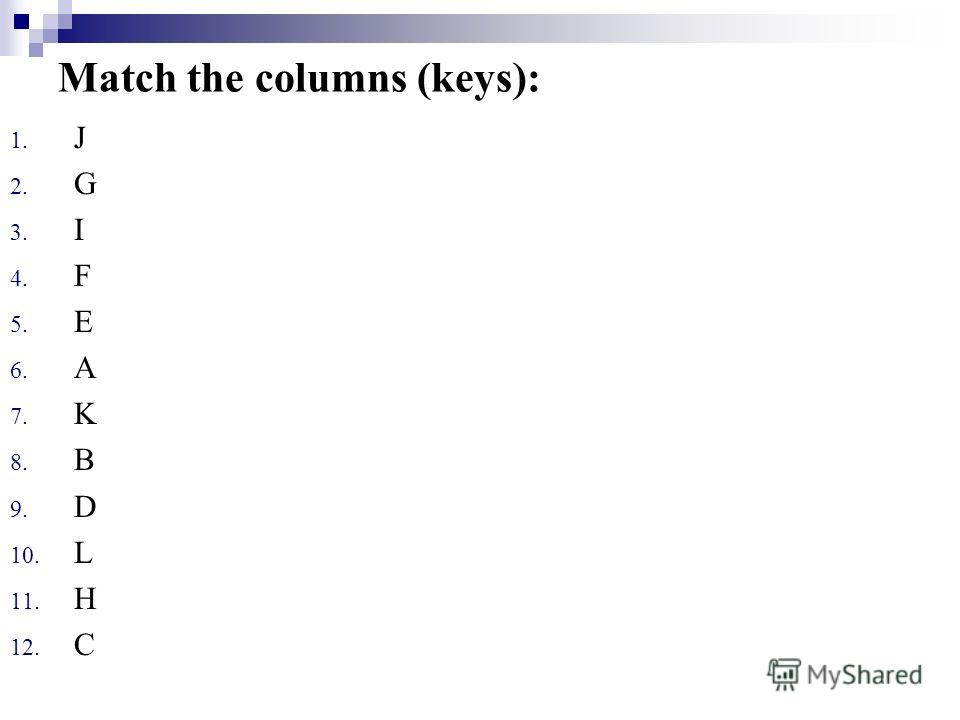 Match the columns (keys): 1. J 2. G 3. I 4. F 5. E 6. A 7. K 8. B 9. D 10. L 11. H 12. С