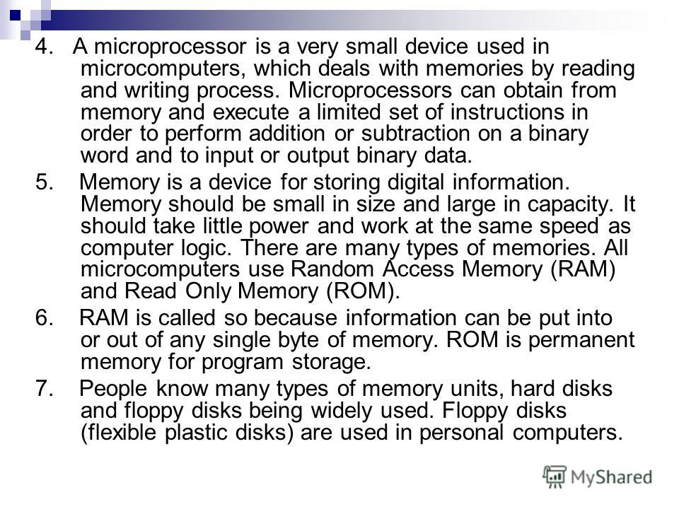 4. A microprocessor is a very small device used in microcomputers, which deals with memories by reading and writing process. Microprocessors can obtain from memory and execute a limited set of instructions in order to perform addition or subtraction