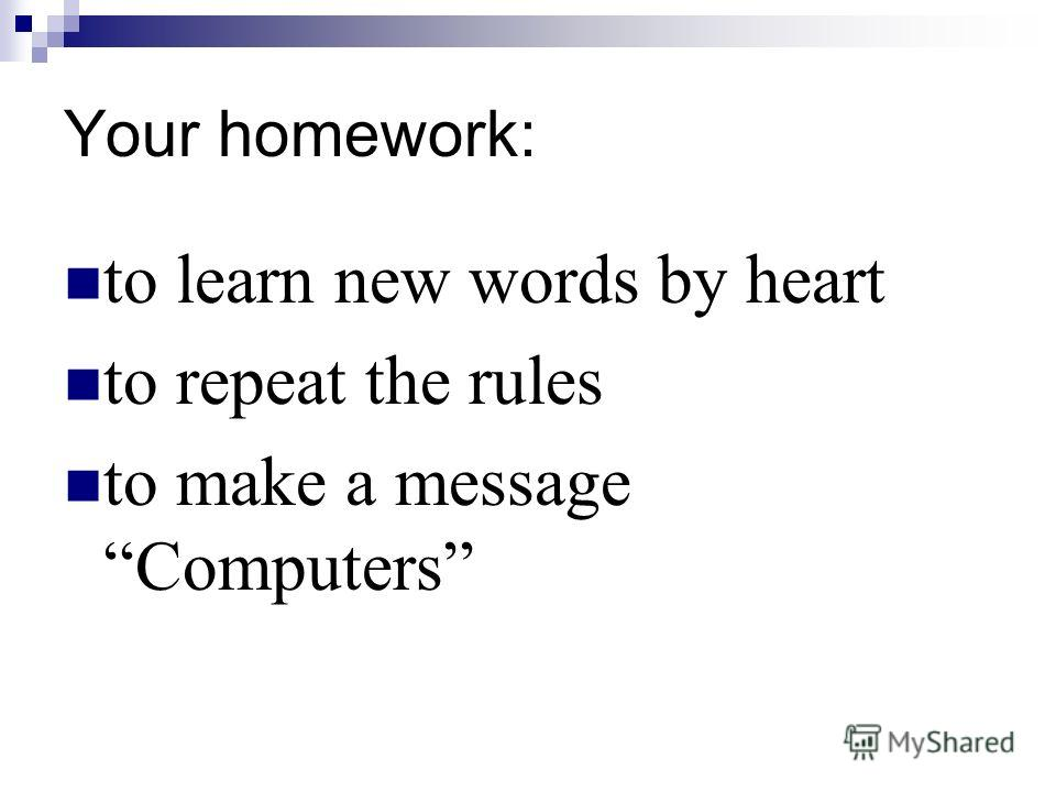 Your homework: to learn new words by heart to repeat the rules to make a message Computers