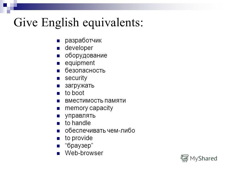 Give English equivalents: разработчик developer оборудование equipment безопасность security загружать to boot вместимость памяти memory capacity управлять to handle обеспечивать чем-либо to provide браузер Web-browser
