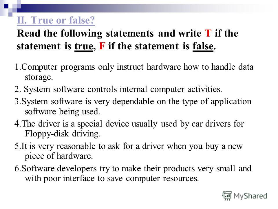 II. True or false? Read the following statements and write T if the statement is true, F if the statement is false. 1.Computer programs only instruct hardware how to handle data storage. 2. System software controls internal computer activities. 3.Sys