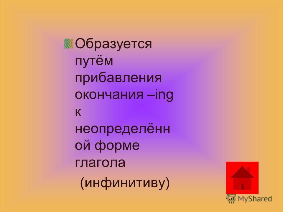 Образуется путём прибавления окончания –ing к неопределённ ой форме глагола (инфинитиву)