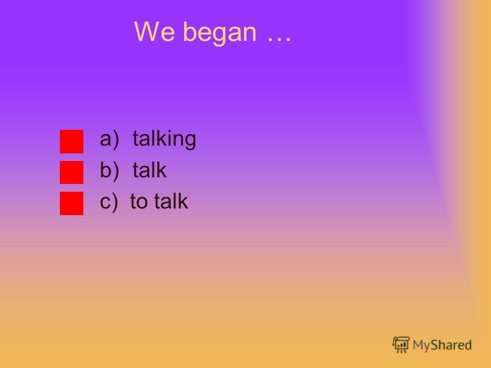 We began … a)talking b)talk c) to talk