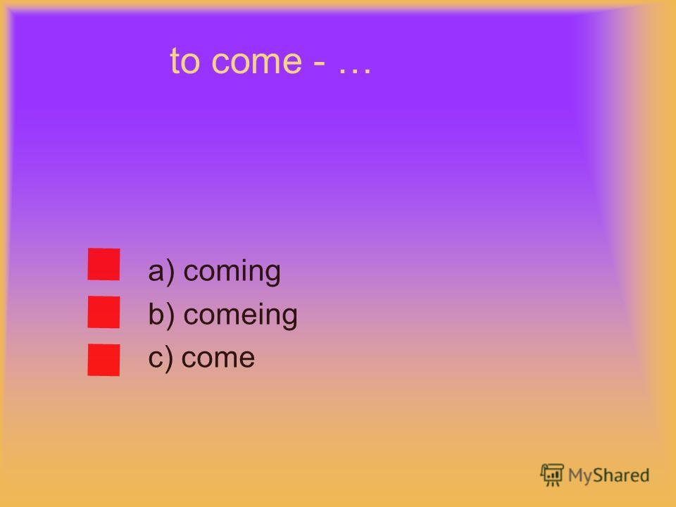 to come - … a) coming b) comeing c) come