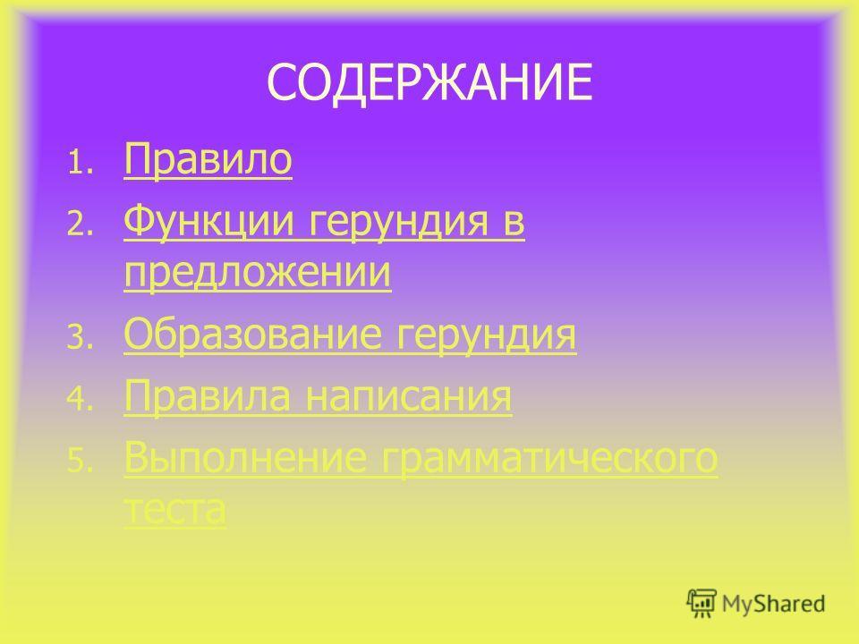 СОДЕРЖАНИЕ 1. Правило Правило 2. Функции герундия в предложении Функции герундия в предложении 3. Образование герундия Образование герундия 4. Правила написания Правила написания 5. Выполнение грамматического теста Выполнение грамматического теста