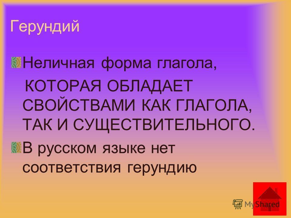 Герундий Неличная форма глагола, КОТОРАЯ ОБЛАДАЕТ СВОЙСТВАМИ КАК ГЛАГОЛА, ТАК И СУЩЕСТВИТЕЛЬНОГО. В русском языке нет соответствия герундию