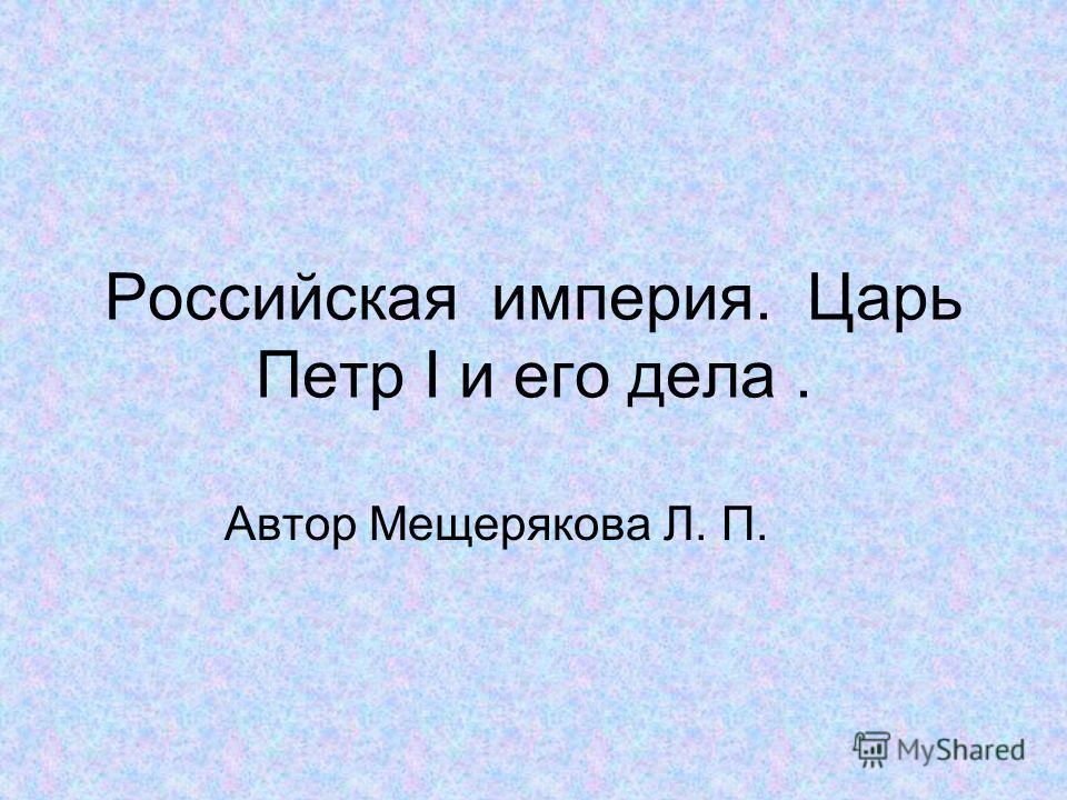 Российская империя. Царь Петр I и его дела. Автор Мещерякова Л. П.