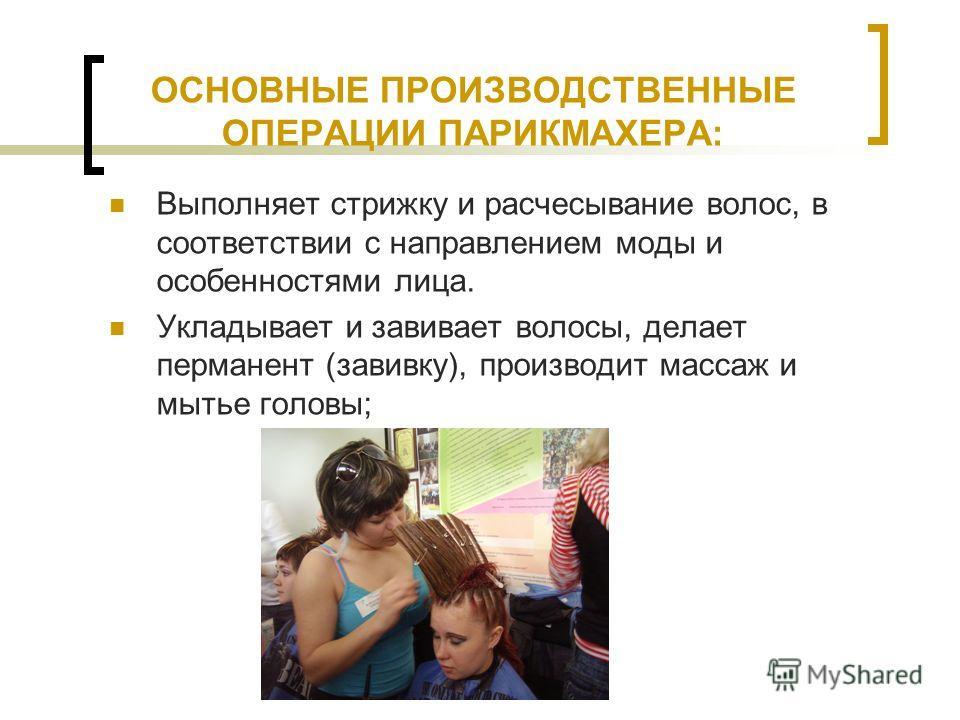 ОСНОВНЫЕ ПРОИЗВОДСТВЕННЫЕ ОПЕРАЦИИ ПАРИКМАХЕРА: Выполняет стрижку и расчесывание волос, в соответствии с направлением моды и особенностями лица. Укладывает и завивает волосы, делает перманент (завивку), производит массаж и мытье головы;