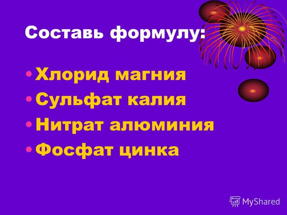 Составь формулу: Хлорид магния Сульфат калия Нитрат алюминия Фосфат цинка