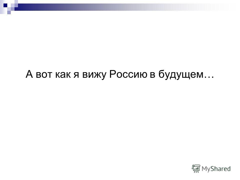 А вот как я вижу Россию в будущем…