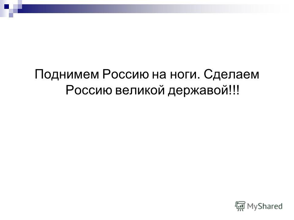 Поднимем Россию на ноги. Сделаем Россию великой державой!!!