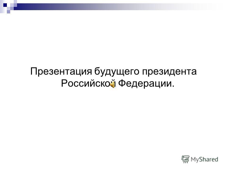 Презентация будущего президента Российской Федерации.