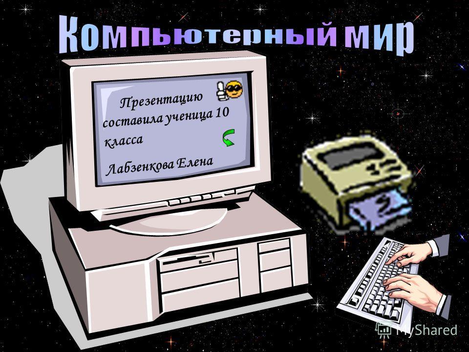 Презентацию составила ученица 10 класса Лабзенкова Елена