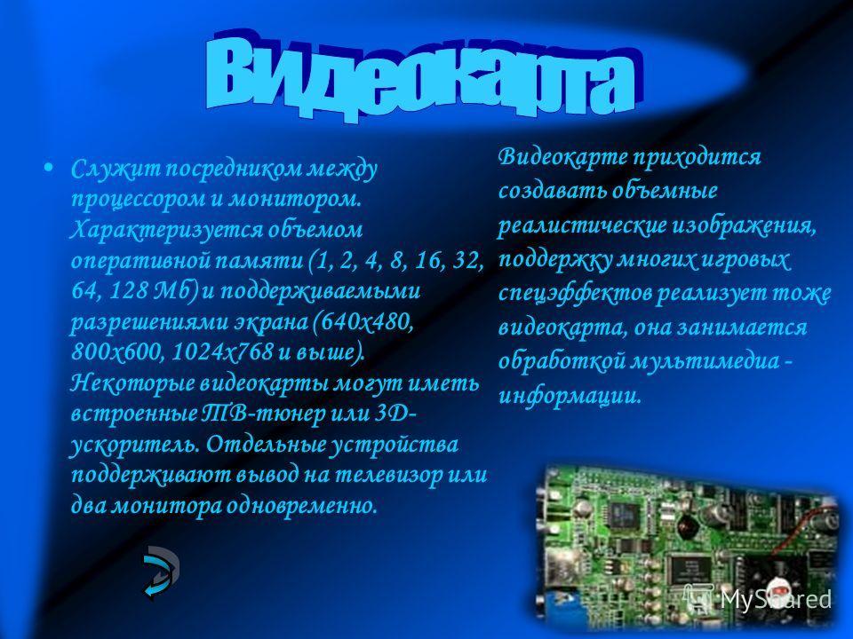 Служит посредником между процессором и монитором. Характеризуется объемом оперативной памяти (1, 2, 4, 8, 16, 32, 64, 128 Мб) и поддерживаемыми разрешениями экрана (640x480, 800x600, 1024x768 и выше). Некоторые видеокарты могут иметь встроенные ТВ-тю