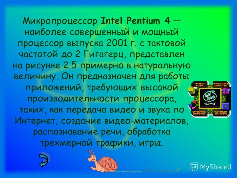 Микропроцессор Intel Pentium 4 наиболее совершенный и мощный процессор выпуска 2001 г. с тактовой частотой до 2 Гигагерц, представлен на рисунке 2.5 примерно в натуральную величину. Он предназначен для работы приложений, требующих высокой производите