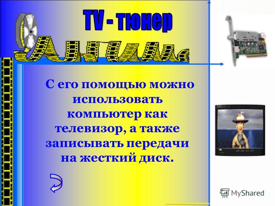 С его помощью можно использовать компьютер как телевизор, а также записывать передачи на жесткий диск.