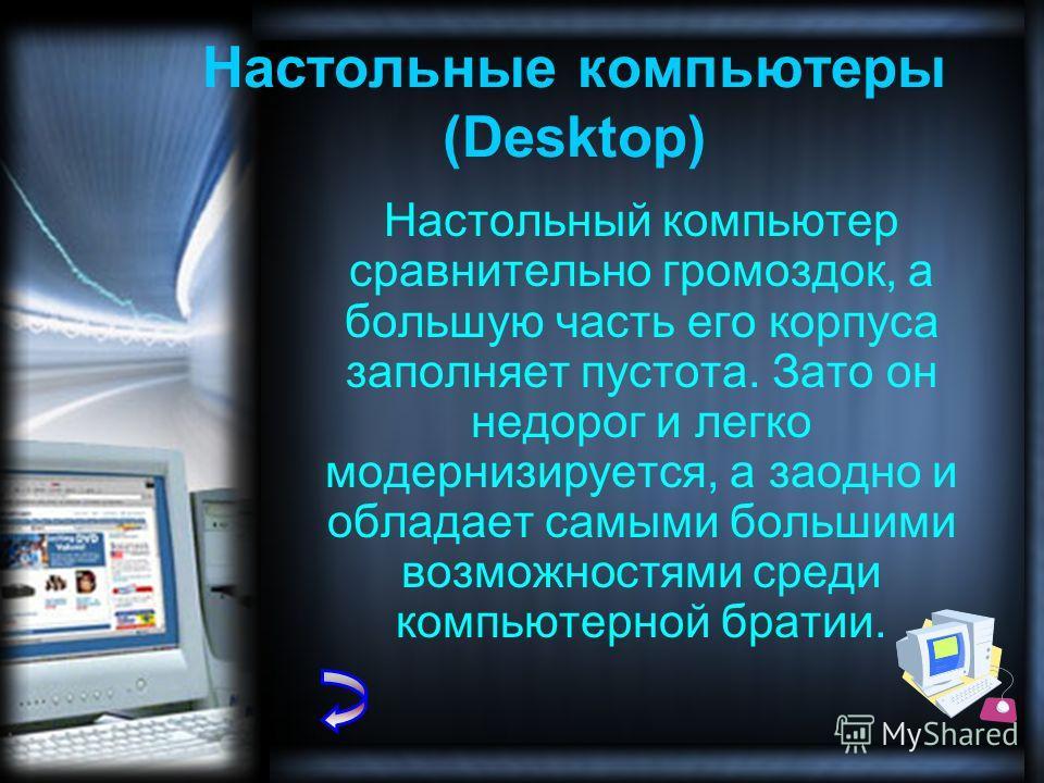 Настольный компьютер сравнительно громоздок, а большую часть его корпуса заполняет пустота. Зато он недорог и легко модернизируется, а заодно и обладает самыми большими возможностями среди компьютерной братии. Настольные компьютеры (Desktop)