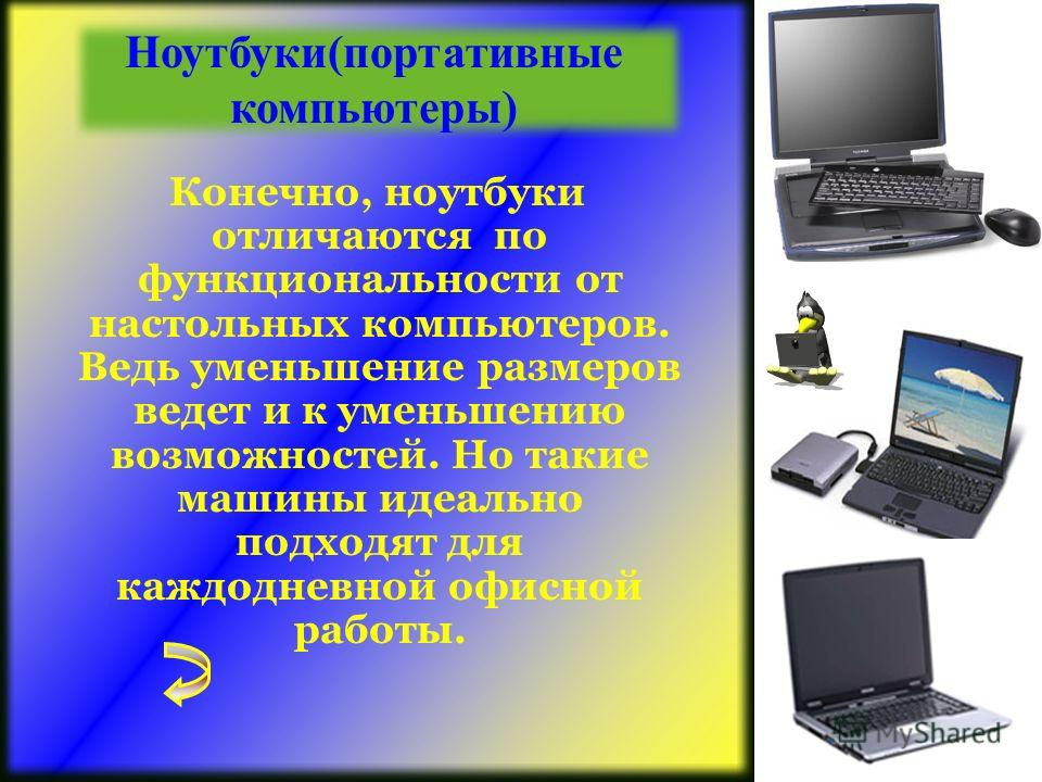 Конечно, ноутбуки отличаются по функциональности от настольных компьютеров. Ведь уменьшение размеров ведет и к уменьшению возможностей. Но такие машины идеально подходят для каждодневной офисной работы. Ноутбуки(портативные компьютеры)