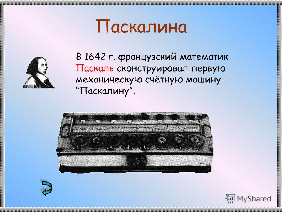 Паскалина В 1642 г. французский математик Паскаль сконструировал первую механическую счётную машину - Паскалину.