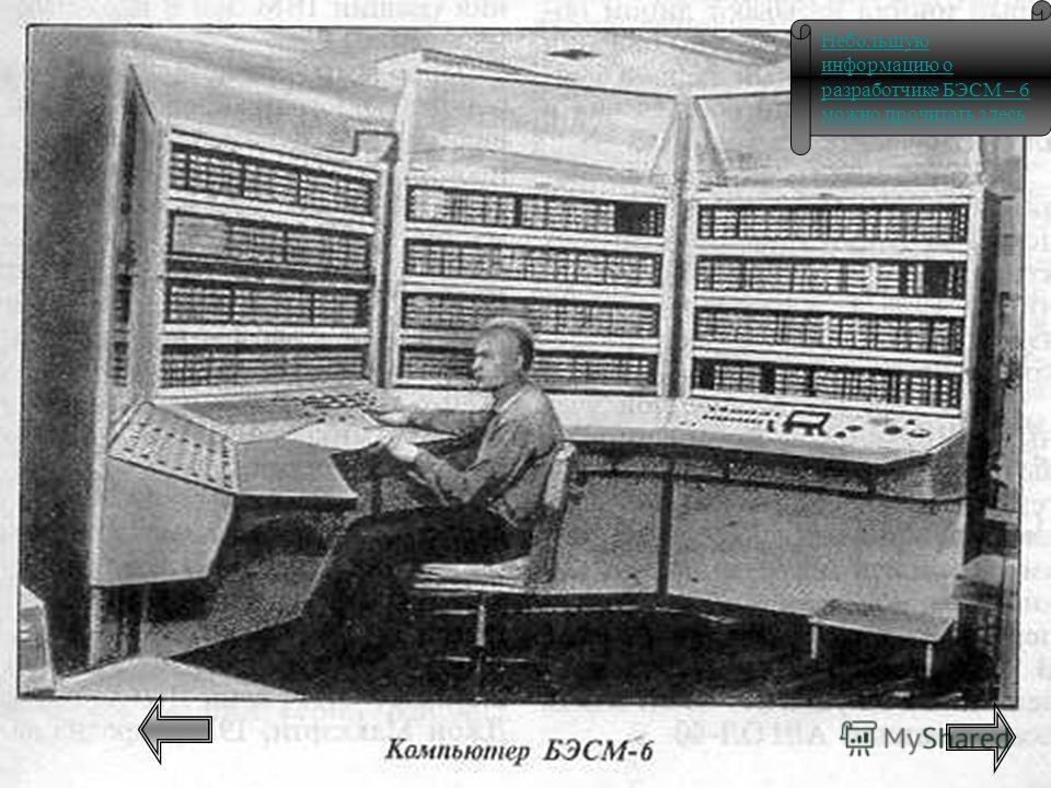 Небольшую информацию о разработчике БЭСМ – 6 можно прочитать здесь