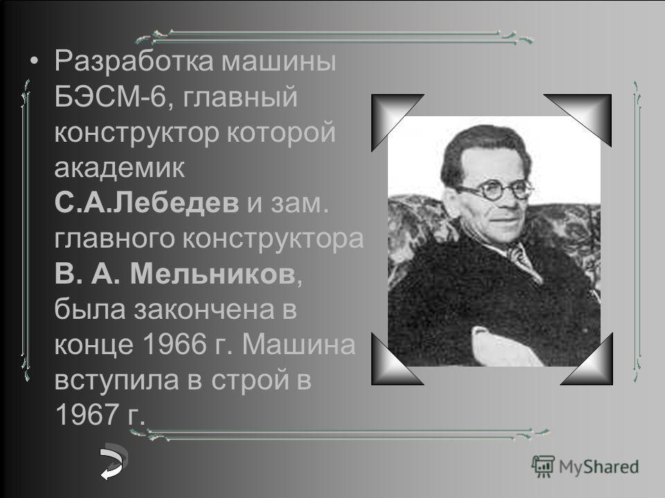 Разработка машины БЭСМ-6, главный конструктор которой академик С.А.Лебедев и зам. главного конструктора В. А. Мельников, была закончена в конце 1966 г. Машина вступила в строй в 1967 г.