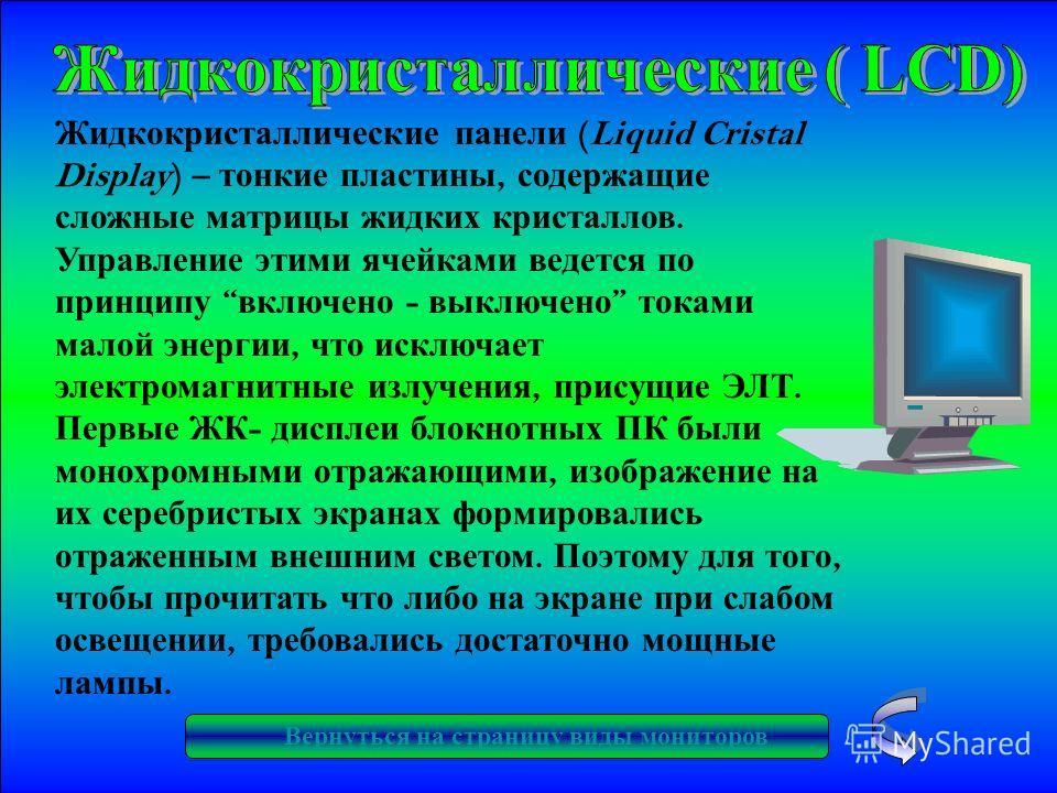 Жидкокристаллические панели (Liquid Cristal Display) – тонкие пластины, содержащие сложные матрицы жидких кристаллов. Управление этими ячейками ведется по принципу включено - выключено токами малой энергии, что исключает электромагнитные излучения, п
