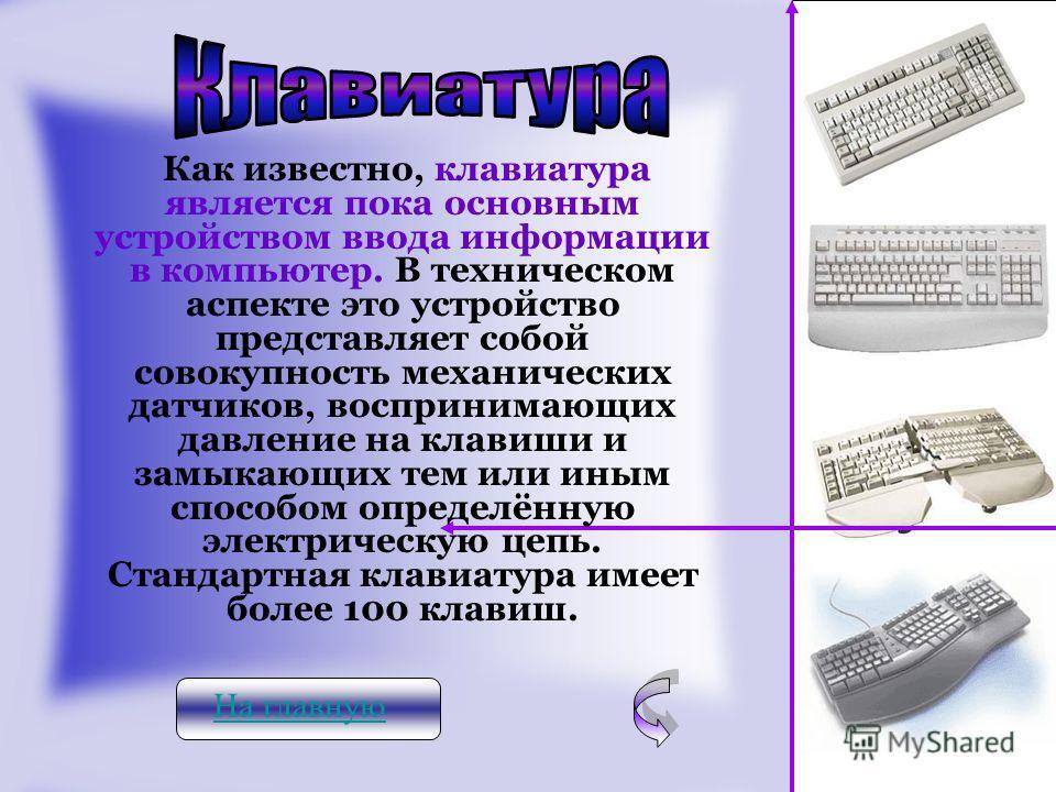 На главную Как известно, клавиатура является пока основным устройством ввода информации в компьютер. В техническом аспекте это устройство представляет собой совокупность механических датчиков, воспринимающих давление на клавиши и замыкающих тем или и