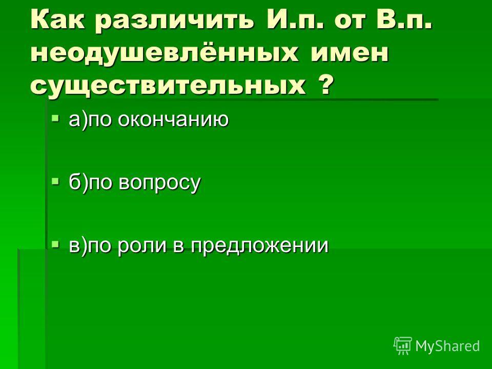 Как различить И.п. от В.п. неодушевлённых имен существительных ? а)по окончанию а)по окончанию б)по вопросу б)по вопросу в)по роли в предложении в)по роли в предложении