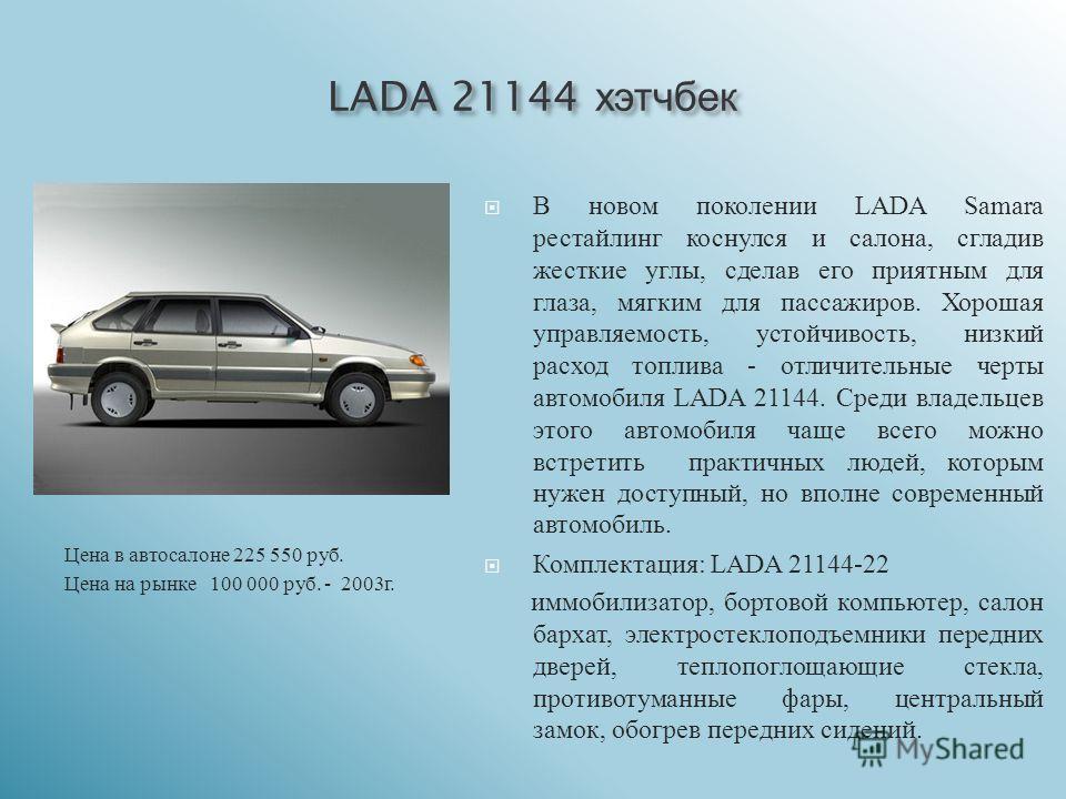 LADA 21144 хэтчбек Цена в автосалоне 225 550 руб. Цена на рынке 100 000 руб. - 2003 г. В новом поколении LADA Samara рестайлинг коснулся и салона, сгладив жесткие углы, сделав его приятным для глаза, мягким для пассажиров. Хорошая управляемость, усто