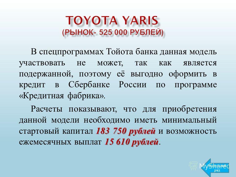 В спецпрограммах Тойота банка данная модель участвовать не может, так как является подержанной, поэтому её выгодно оформить в кредит в Сбербанке России по программе « Кредитная фабрика ». 183 750 рублей 15 610 рублей Расчеты показывают, что для приоб