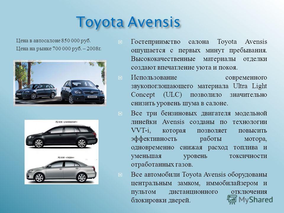 Toyota Avensis Цена в автосалоне 850 000 руб. Цена на рынке 700 000 руб. – 2008 г. Гостеприимство салона Toyota Avensis ощущается с первых минут пребывания. Высококачественные материалы отделки создают впечатление уюта и покоя. Использование современ