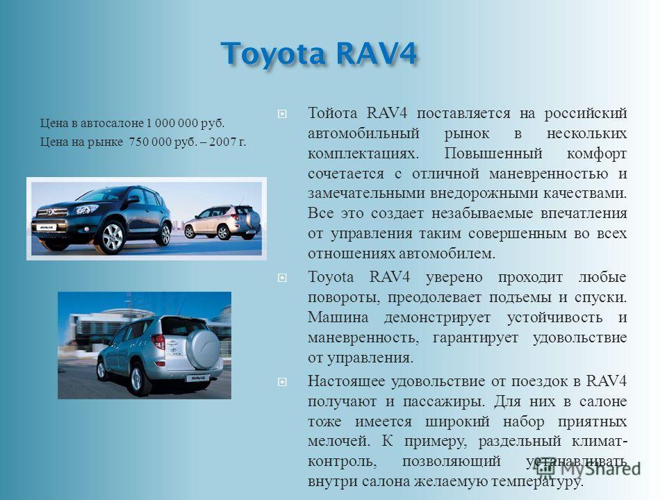 Toyota RAV4 Цена в автосалоне 1 000 000 руб. Цена на рынке 750 000 руб. – 2007 г. Тойота RAV4 поставляется на российский автомобильный рынок в нескольких комплектациях. Повышенный комфорт сочетается с отличной маневренностью и замечательными внедорож