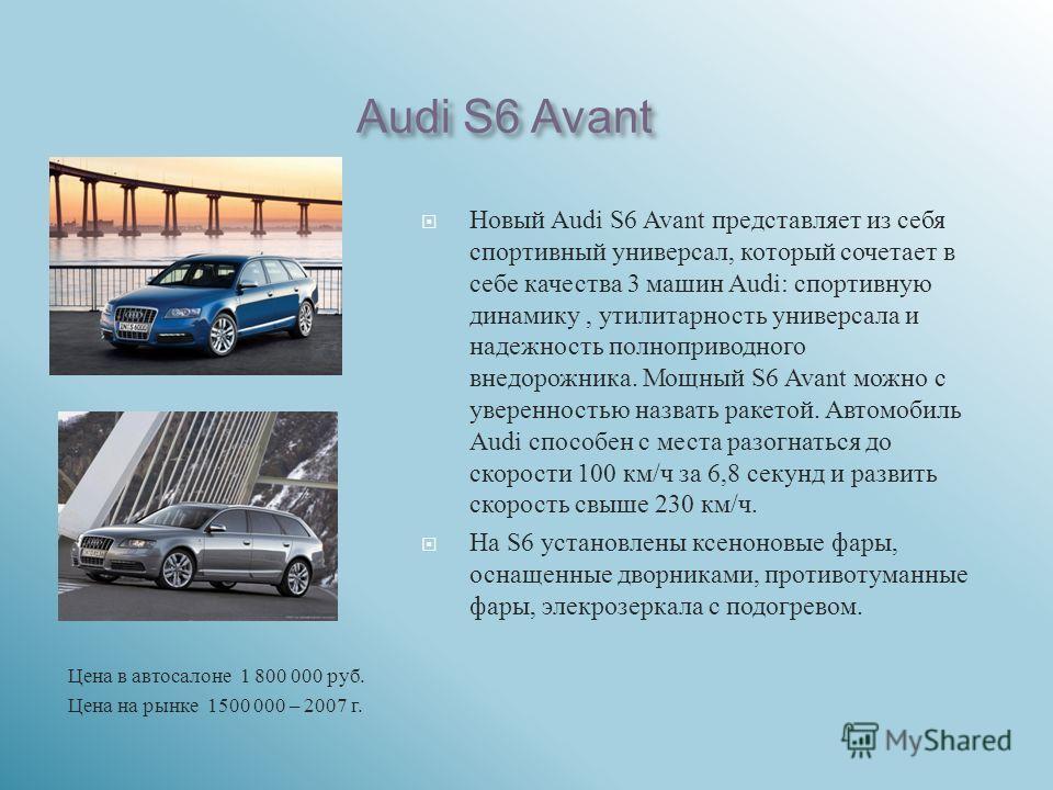 Audi S6 Avant Цена в автосалоне 1 800 000 руб. Цена на рынке 1500 000 – 2007 г. Новый Audi S6 Avant представляет из себя спортивный универсал, который сочетает в себе качества 3 машин Audi: спортивную динамику, утилитарность универсала и надежность п