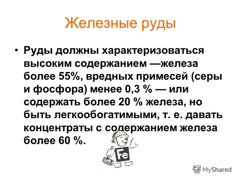Железные руды Руды должны характеризоваться высоким содержанием железа более 55%, вредных примесей (серы и фосфора) менее 0,3 % или содержать более 20 % железа, но быть легкообогатимыми, т. е. давать концентраты с содержанием железа более 60 %.
