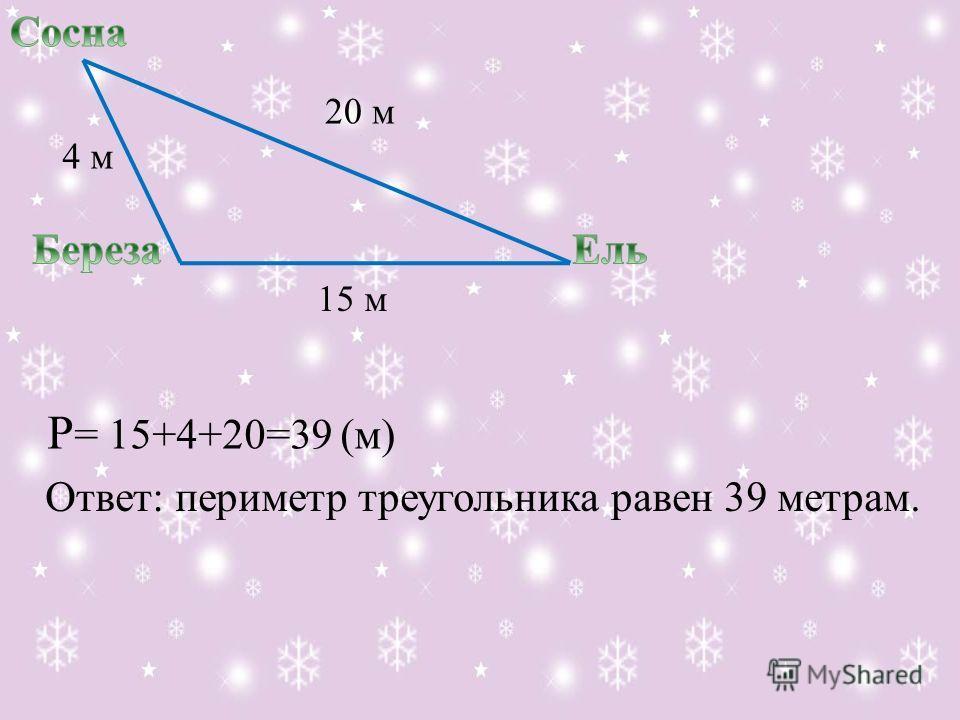 20 м 15 м 4 м P = 15+4+20=39 (м) Ответ: периметр треугольника равен 39 метрам.