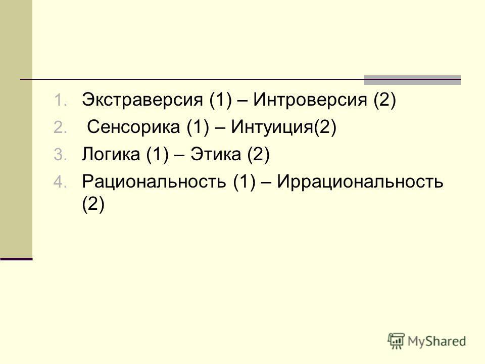 1. Экстраверсия (1) – Интроверсия (2) 2. Сенсорика (1) – Интуиция(2) 3. Логика (1) – Этика (2) 4. Рациональность (1) – Иррациональность (2)