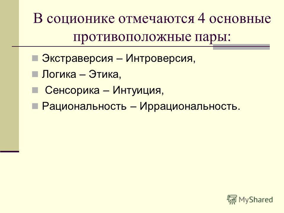 В соционике отмечаются 4 основные противоположные пары: Экстраверсия – Интроверсия, Логика – Этика, Сенсорика – Интуиция, Рациональность – Иррациональность.